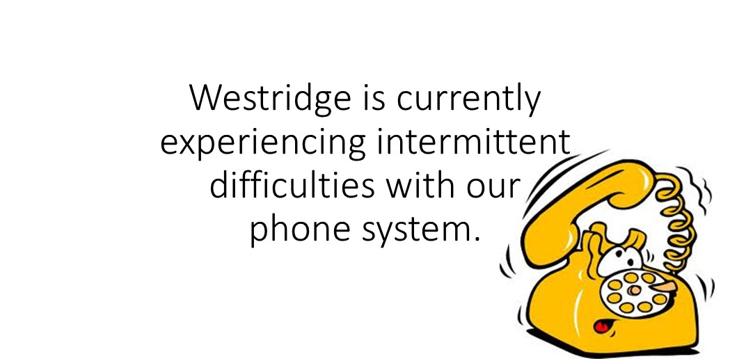 Westridge is have intermittent problems with the phone system.